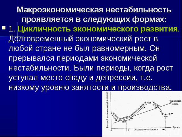 1. Цикличность экономического развития. Долговременный экономический рост в любой стране не был равномерным. Он прерывался периодами экономической нестабильности. Были периоды, когда рост уступал место спаду и депрессии, т.е. низкому уровню занятост…