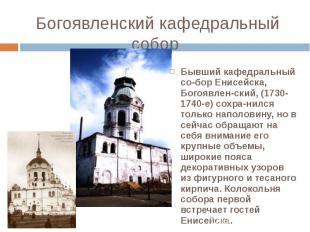 Бывший кафедральный со-бор Енисейска, Богоявлен-ский, (1730-1740-е) сохра-нился
