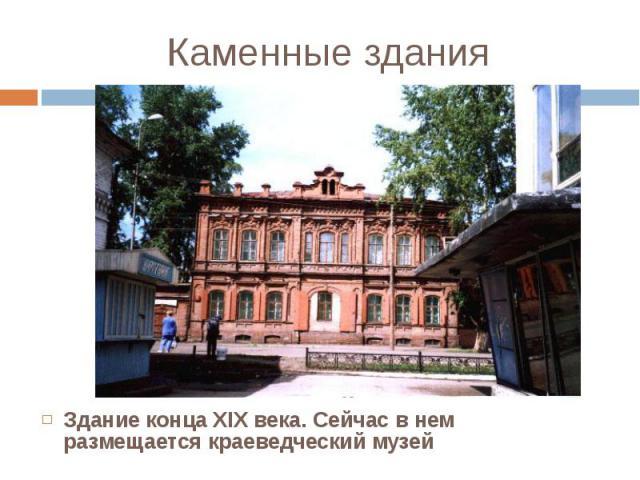 Здание конца XIX века. Сейчас в нем размещается краеведческий музей Здание конца XIX века. Сейчас в нем размещается краеведческий музей