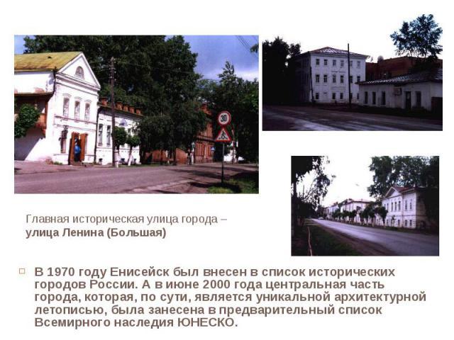 В 1970 году Енисейск был внесен в список исторических городов России. А в июне 2000 года центральная часть города, которая, по сути, является уникальной архитектурной летописью, была занесена в предварительный список Всемирного наследия ЮНЕСКО. В 19…