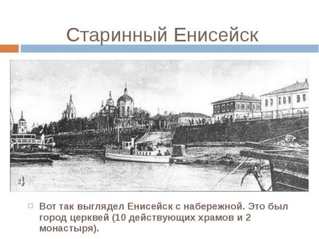 Вот так выглядел Енисейск с набережной. Это был город церквей (10 действующих храмов и 2 монастыря). Вот так выглядел Енисейск с набережной. Это был город церквей (10 действующих храмов и 2 монастыря).
