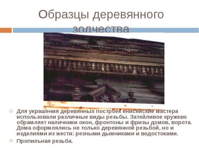 Для украшения деревянных построек енисейские мастера использовали различные виды резьбы. Затейливое кружево обрамляет наличники окон, фронтоны и фризы домов, ворота. Дома оформлялись не только деревянной резьбой, но и изделиями из жести: резными дым…