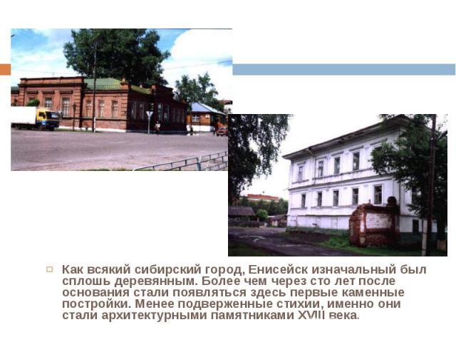 Как всякий сибирский город, Енисейск изначальный был сплошь деревянным. Более чем через сто лет после основания стали появляться здесь первые каменные постройки. Менее подверженные стихии, именно они стали архитектурными памятниками XVIII века. Как …