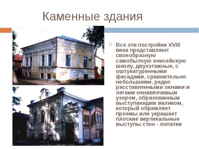 Все эти постройки XVIII века представляют своеобразную самобытную енисейскую школу, двухэтажные, с оштукатуренными фасадами, сравнительно небольшими, редко расставленными окнами и легким ненавязчивым узором, образованным выступающим валиком, который…