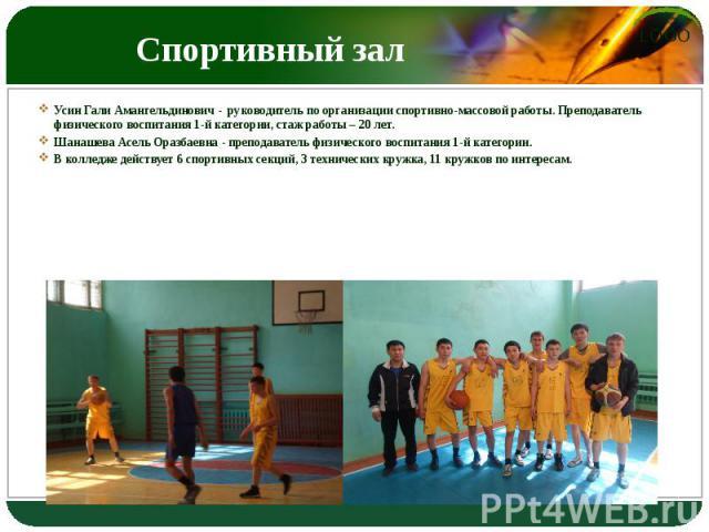 Спортивный зал Усин Гали Амангельдинович - руководитель по организации спортивно-массовой работы. Преподаватель физического воспитания 1-й категории, стаж работы – 20 лет. Шанашева Асель Оразбаевна - преподаватель физического воспитания 1-й категори…
