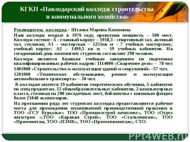КГКП «Павлодарский колледж строительства и коммунального хозяйства» Руководитель колледжа – Штаева Марина Казизовна. Наш колледж открыт в 1976 году, проектная мощность – 500 мест. Колледж состоит: А - главный корпус – 1918,3 - спортивный зал, актовы…