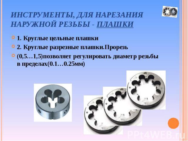 1. Круглые цельные плашки 1. Круглые цельные плашки 2. Круглые разрезные плашки.Прорезь (0,5…1,5)позволяет регулировать диаметр резьбы в пределах(0.1…0.25мм)