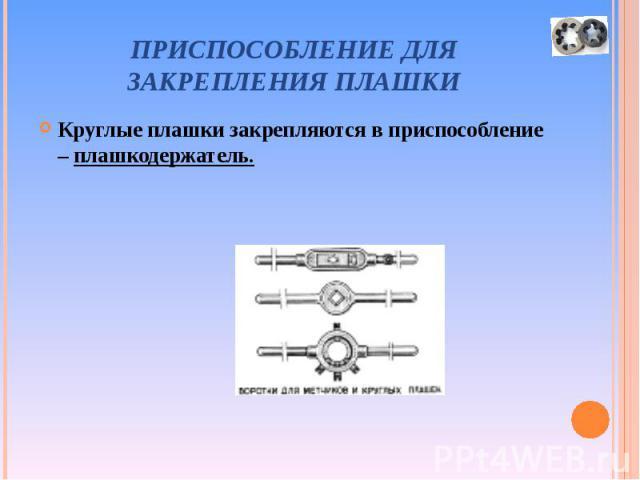 Круглые плашки закрепляются в приспособление – плашкодержатель. Круглые плашки закрепляются в приспособление – плашкодержатель.