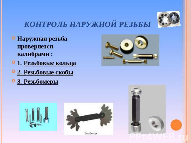 Наружная резьба проверяется калибрами : Наружная резьба проверяется калибрами : 1. Резьбовые кольца 2. Резьбовые скобы 3. Резьбомеры