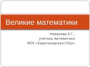 Великие математикиНеманова Е.Г., учитель математикиМОУ «Харитоновская СОШ»