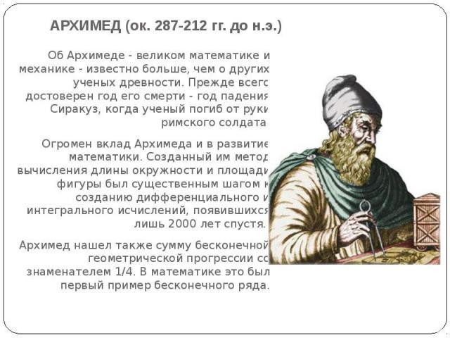 АРХИМЕД (ок. 287-212 гг. до н.э.) Об Архимеде - великом математике и механике - известно больше, чем о других ученых древности. Прежде всего достоверен год его смерти - год падения Сиракуз, когда ученый погиб от руки римского солдата.Огромен вклад А…