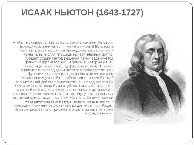 ИСААК НЬЮТОН (1643-1727)Чтобы исследовать и выражать законы физики, Ньютону приходилось заниматься и математикой. В Вулсторпе Ньютон, решая задачи на проведение касательных к кривым, вычисляя площади криволинейных фигур, создает общий метод решения …