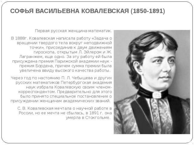 СОФЬЯ ВАСИЛЬЕВНА КОВАЛЕВСКАЯ (1850-1891)Первая русская женщина-математик.В 1888г. Ковалевская написала работу «Задача о вращении твердого тела вокруг неподвижной точки», присоединив к двум движениям гироскопа, открытым Л. Эйлером и Ж. Лагранжем, еще…