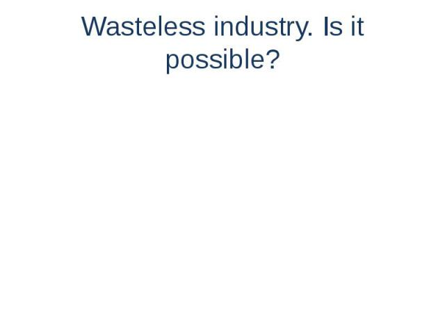Wasteless industry. Is it possible?