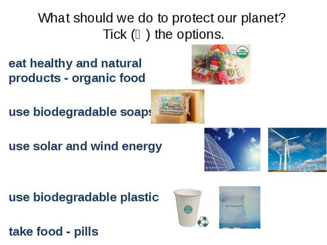 What should we do to protect our planet? Tick (Ѵ) the options. eat healthy and natural products - organic food use biodegradable soaps use solar and wind energy use biodegradable plastic take food - pills