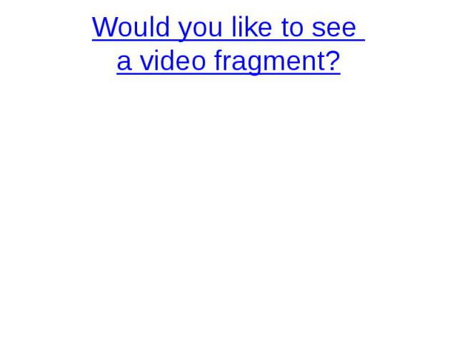 Would you like to see a video fragment?