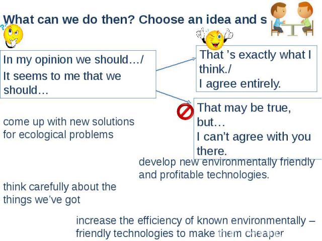 What can we do then? Choose an idea and say. In my opinion we should…/ It seems to me that we should…