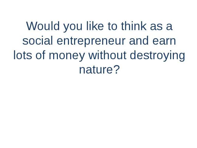 Would you like to think as a social entrepreneur and earn lots of money without destroying nature?