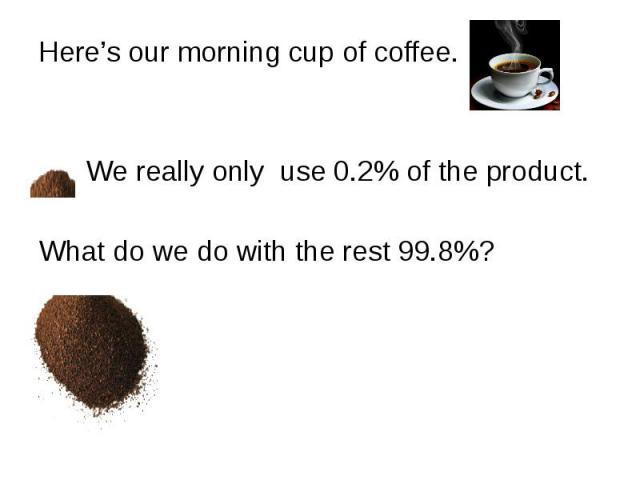 Here's our morning cup of coffee. Here's our morning cup of coffee. We really only use 0.2% of the product. What do we do with the rest 99.8%?