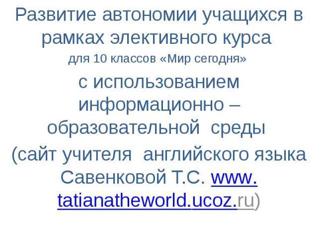 Развитие автономии учащихся в рамках элективного курса для 10 классов «Мир сегодня» с использованием информационно – образовательной среды (сайт учителя английского языка Савенковой Т.С. www.tatianatheworld.ucoz.ru)