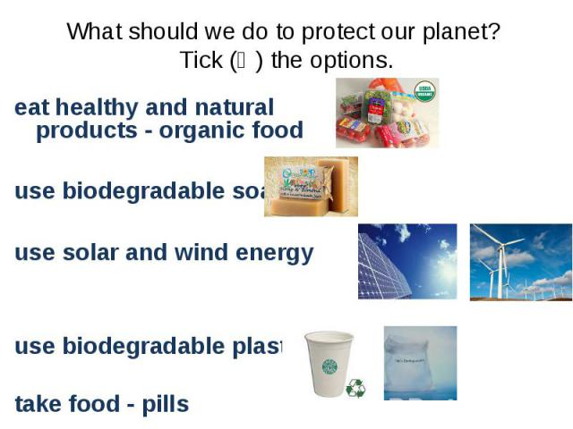 eat healthy and natural products - organic food eat healthy and natural products - organic food use biodegradable soaps use solar and wind energy use biodegradable plastic take food - pills