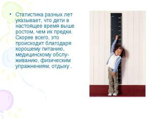 Статистика разных лет указывает, что дети в настоящеевремя выше ростом, че