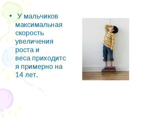 У мальчиков максимальная скорость увеличения роста и весаприходится примерно на 14 лет. У мальчиков максимальная скорость увеличения роста и весаприходится примерно на 14 лет.