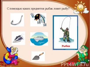 С помощью каких предметов рыбак ловит рыбу?