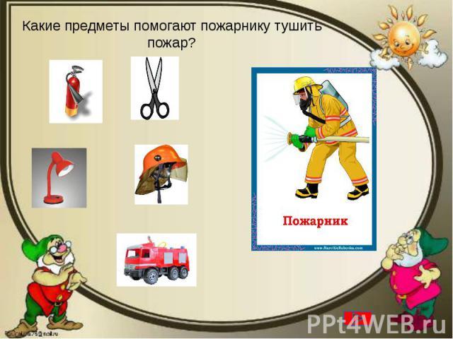 Какие предметы помогают пожарнику тушить пожар?