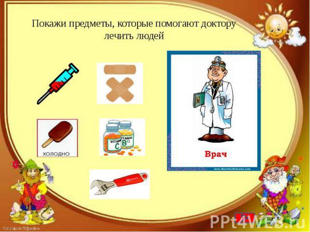 Покажи предметы, которые помогают доктору лечить людей