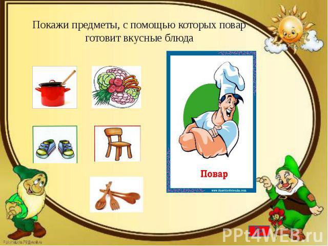 Покажи предметы, с помощью которых повар готовит вкусные блюда