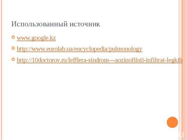 Использованный источник www.google.kz http://www.eurolab.ua/encyclopedia/pulmonology http://10doctorov.ru/lefflera-sindrom---aozinofilnii-infiltrat-legkih