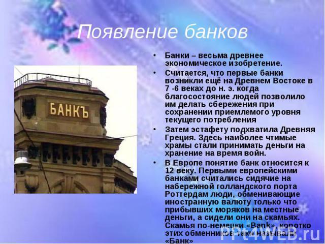 Банки – весьма древнее экономическое изобретение. Банки – весьма древнее экономическое изобретение. Считается, что первые банки возникли ещё на Древнем Востоке в 7 -6 веках до н. э. когда благосостояние людей позволило им делать сбережения при сохра…