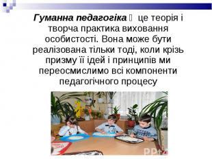 Гуманна педагогіка ‒ це теорія і творча практика виховання особистості. Вона мож