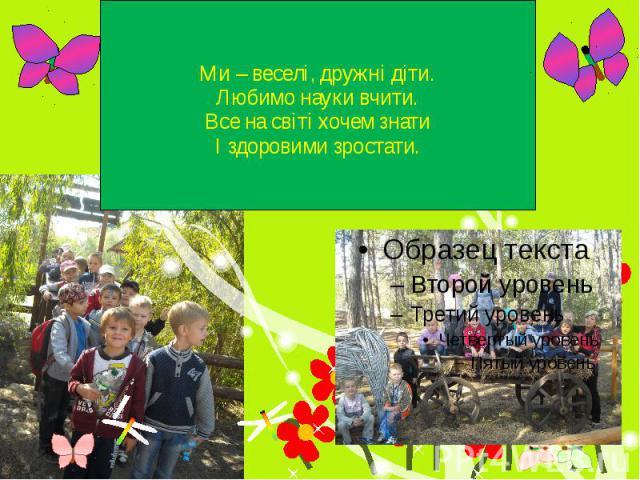 Ми – веселі, дружні діти. Любимо науки вчити. Все на світі хочем знати І здоровими зростати.