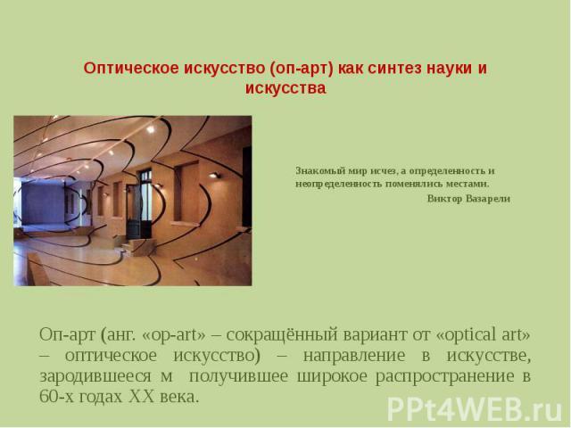 Оптическое искусство (оп-арт) как синтез науки и искусстваЗнакомый мир исчез, а определенность и неопределенность поменялись местами. Виктор Вазарели