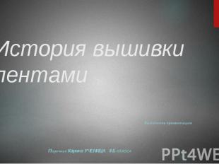 История вышивки лентами Выполняла презентацию Поречная Карина УЧЕНИЦА 8 Б КЛАССА