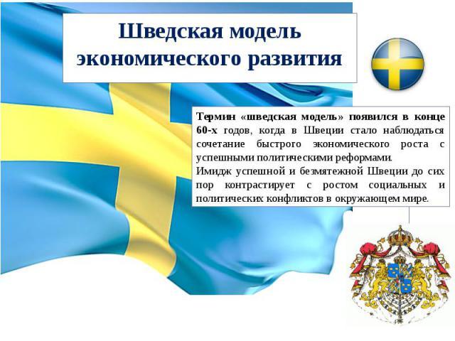 Шведская модель экономического развития Термин «шведская модель» появился в конце 60-х годов, когда в Швеции стало наблюдаться сочетание быстрого экономического роста с успешными политическими реформами.Имидж успешной и безмятежной Швеции до сих пор…