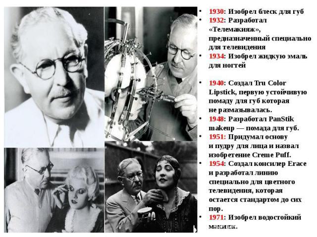 1930: Изобрел блеск для губ1932: Разработал «Телемакияж», предназначенный специально для телевидения1934: Изобрел жидкую эмаль для ногтей1940: Создал Tru Color Lipstick, первую устойчивую помаду для губ которая неразмазывалась.1948: Разработал PanS…