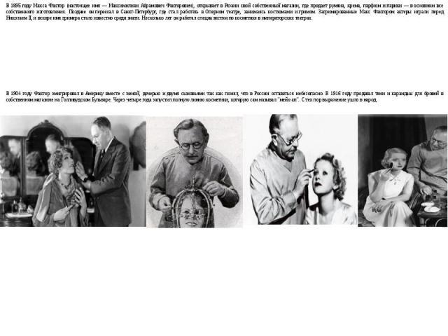 В1895году Макса Фактор (настоящее имя— Максимилиан Абрамович Факторович), открывает вРязани свой собственный магазин, где продает румяна, крема, парфюм ипарики— восновном все собственного изготовления. Позднее онпереехал вСанкт-Петербург, г…