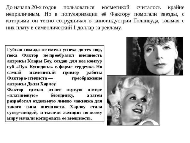 Доначала20-хгодов пользоваться косметикой считалось крайне неприличным. Но в популяризации её Фактору помогали звезды, с которыми он тесно сотрудничал в киноиндустрии Голливуда, взымая с них плату в символический 1 доллар за рекламу.