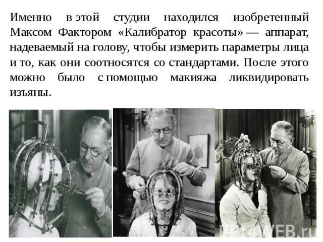 Именно вэтой студии находился изобретенный Максом Фактором «Калибратор красоты»— аппарат, надеваемый наголову, чтобы измерить параметры лица ито, как они соотносятся состандартами. После этого можно было спомощью макияжа ликвидировать изъяны.