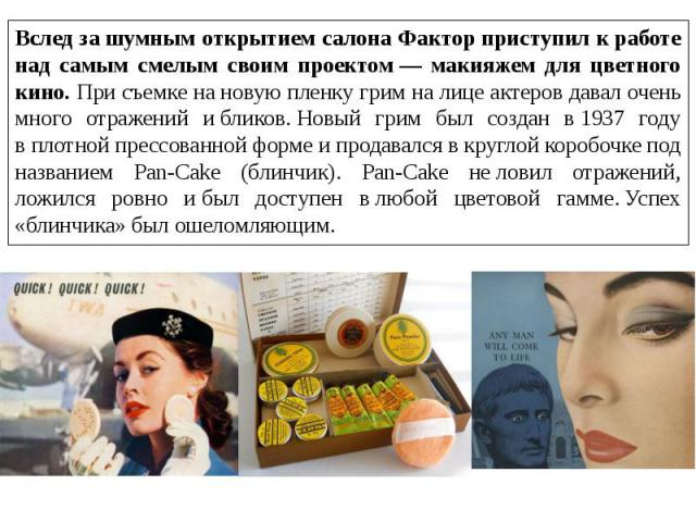 Вслед зашумным открытием салона Фактор приступил кработе над самым смелым своим проектом— макияжем для цветного кино. При съемке нановую пленку грим налице актеров давал очень много отражений ибликов.Новый грим был создан в1937 году вплотно…