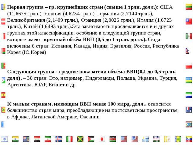 Первая группа – гр. крупнейших стран (свыше 1 трлн. долл.): США (11,6675 трлн.), Япония (4,6234 трлн.), Германия (2,7144 трлн.), Великобритания (2,1409 трлн.), Франция (2,0026 трлн.), Италия (1,6723 трлн.), Китай (1,6493 трлн.).Эта зависимость просл…