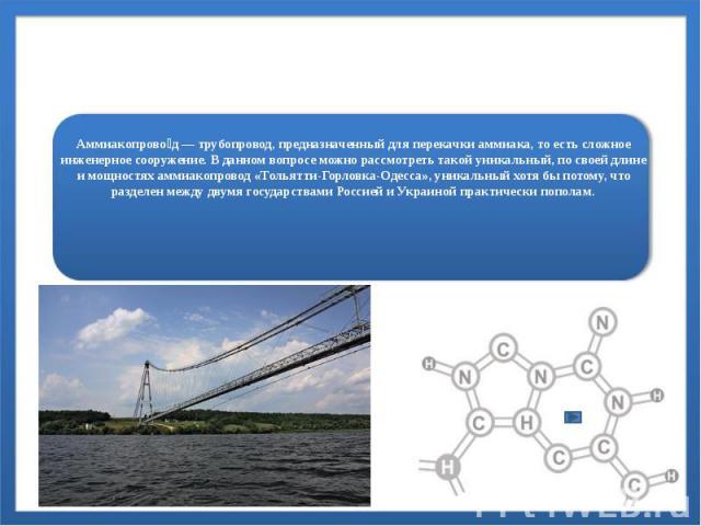 Аммиакопровод России Аммиакопрово д—трубопровод, предназначенный для перекачкиаммиака, то есть сложное инженерное сооружение. В данном вопросе можно рассмотреть такой уникальный, по своей длине и мощностях аммиакопровод «Тольятти-Г…