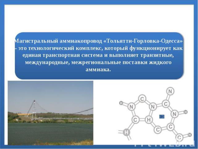 Магистральный аммиакопровод «Тольятти-Горловка-Одесса» – это технологический комплекс, который функционирует как единая транспортная система и выполняет транзитные, международные, межрегиональные поставки жидкого аммиака.