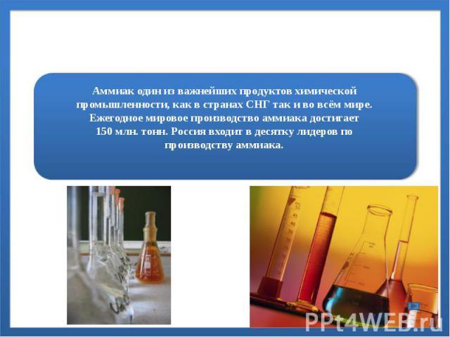 Аммиак один из важнейших продуктов химической промышленности, как в странах СНГ так и во всём мире. Ежегодное мировое производство аммиака достигает 150млн. тонн. Россия входит в десятку лидеров по производству аммиака.