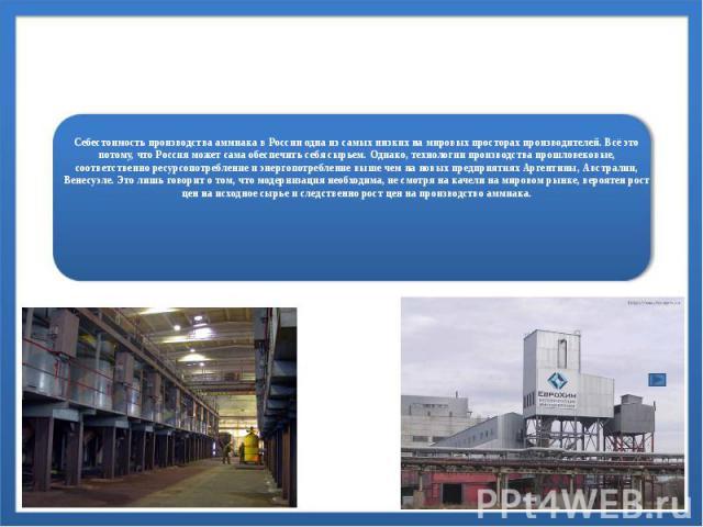 Себестоимость производства аммиака в России одна из самых низких на мировых просторах производителей. Всё это потому, что Россия может сама обеспечить себя сырьем. Однако, технологии производства прошловековые, соответственно ресурсопотребление и эн…