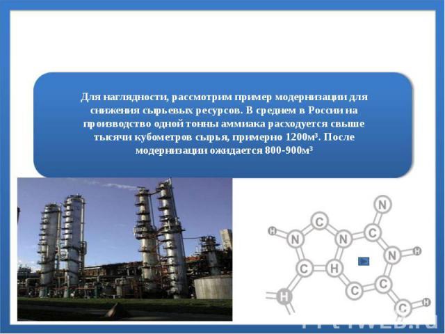 Для наглядности, рассмотрим пример модернизации для снижения сырьевых ресурсов. В среднем в России на производство одной тонны аммиака расходуется свыше тысячи кубометров сырья, примерно 1200м³. После модернизации ожидается 800-900м³
