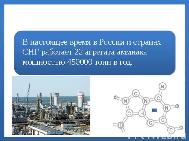 В настоящее время в России и странах СНГ работает 22 агрегата аммиака мощностью 450000 тонн в год.